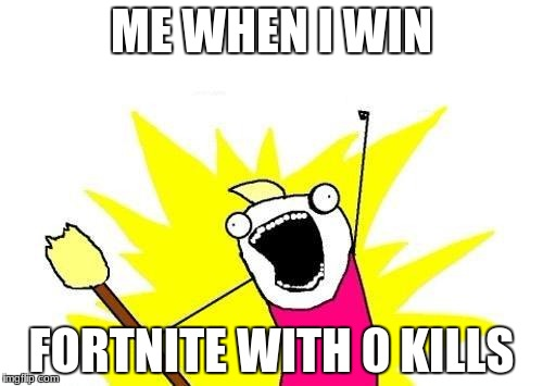 X All The Y Meme | ME WHEN I WIN FORTNITE WITH 0 KILLS | image tagged in memes,x all the y | made w/ Imgflip meme maker