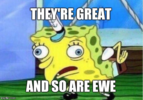 Mocking Spongebob Meme | THEY'RE GREAT AND SO ARE EWE | image tagged in memes,mocking spongebob | made w/ Imgflip meme maker