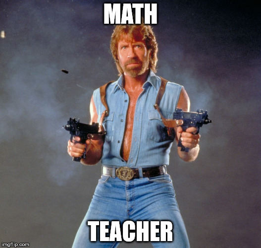 Chuck Norris Guns Meme | MATH TEACHER | image tagged in memes,chuck norris guns,chuck norris | made w/ Imgflip meme maker