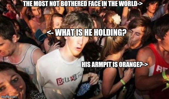 <- WHAT IS HE HOLDING? HIS ARMPIT IS ORANGE?-> THE MOST NOT BOTHERED FACE IN THE WORLD-> | made w/ Imgflip meme maker