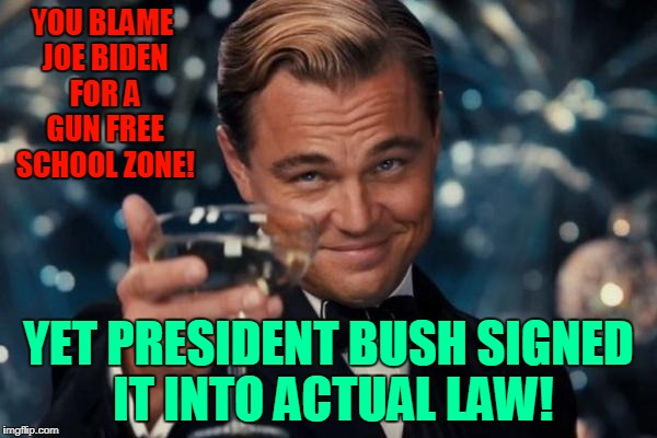 Biden Bush Blame | YOU BLAME JOE BIDEN FOR A GUN FREE SCHOOL ZONE! YET PRESIDENT BUSH SIGNED IT INTO ACTUAL LAW! | image tagged in memes,leonardo dicaprio cheers,donald trump,joe biden,republicans,nra | made w/ Imgflip meme maker