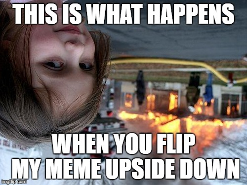 Matt's 180 meme disaster | THIS IS WHAT HAPPENS WHEN YOU FLIP MY MEME UPSIDE DOWN | image tagged in memes,disaster girl,izzy,180,fires,house | made w/ Imgflip meme maker