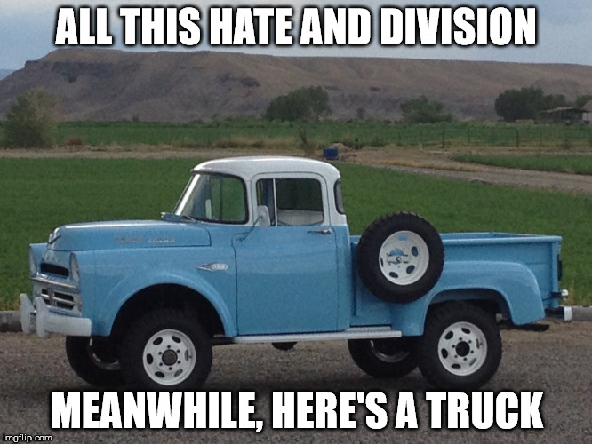 Power Wagon | ALL THIS HATE AND DIVISION MEANWHILE, HERE'S A TRUCK | image tagged in memes | made w/ Imgflip meme maker