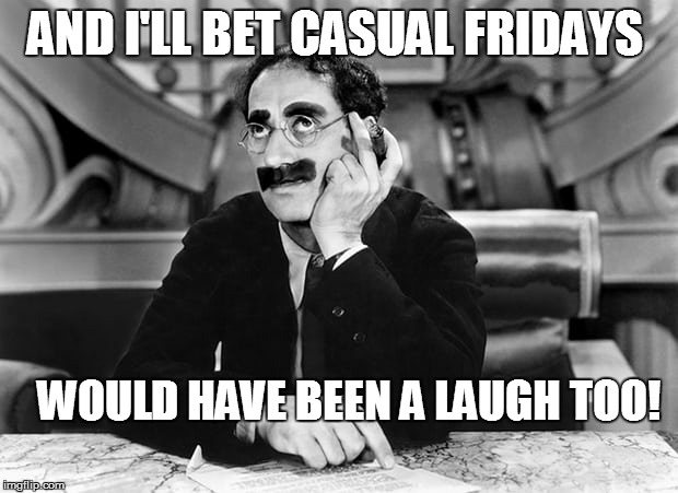AND I'LL BET CASUAL FRIDAYS WOULD HAVE BEEN A LAUGH TOO! | made w/ Imgflip meme maker