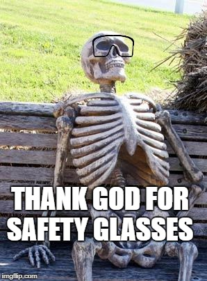 My Chemistry teacher would be so proud! | THANK GOD FOR SAFETY GLASSES | image tagged in memes,waiting skeleton | made w/ Imgflip meme maker