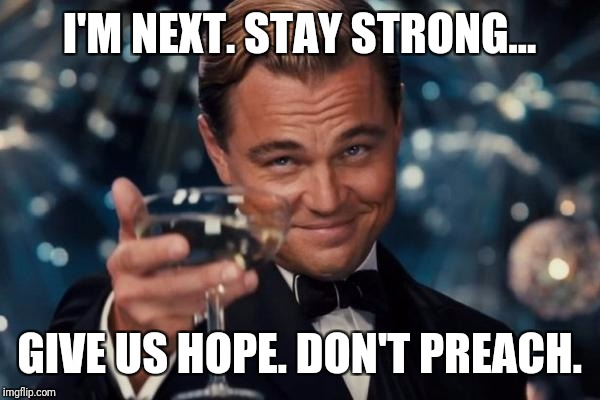 Leonardo Dicaprio Cheers Meme | I'M NEXT. STAY STRONG... GIVE US HOPE. DON'T PREACH. | image tagged in memes,leonardo dicaprio cheers | made w/ Imgflip meme maker