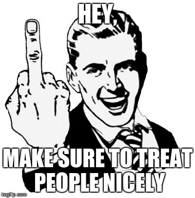 1950s Middle Finger Meme | HEY, MAKE SURE TO TREAT PEOPLE NICELY | image tagged in memes,1950s middle finger | made w/ Imgflip meme maker