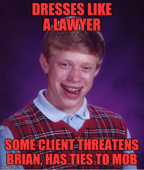 Bad Luck Brian Meme | DRESSES LIKE A LAWYER SOME CLIENT THREATENS BRIAN, HAS TIES TO MOB | image tagged in memes,bad luck brian | made w/ Imgflip meme maker
