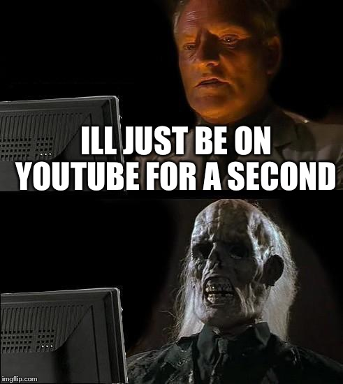 Ill Just Wait Here Meme | ILL JUST BE ON YOUTUBE FOR A SECOND | image tagged in memes,ill just wait here | made w/ Imgflip meme maker