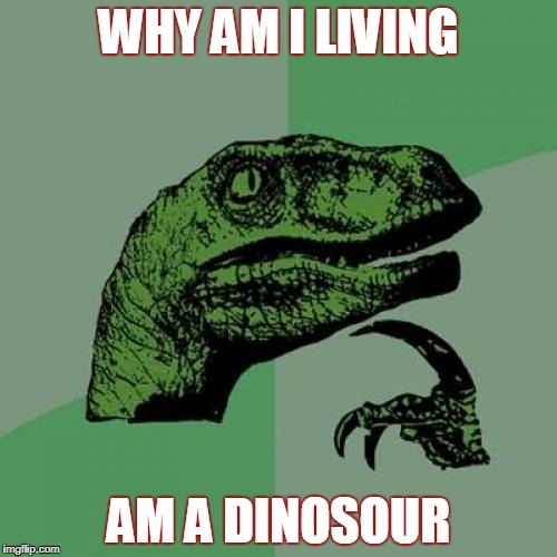 Philosoraptor Meme | WHY AM I LIVING AM A DINOSOUR | image tagged in memes,philosoraptor | made w/ Imgflip meme maker