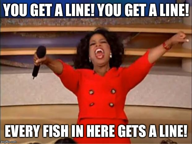 Oprah You Get A Meme | YOU GET A LINE! YOU GET A LINE! EVERY FISH IN HERE GETS A LINE! | image tagged in memes,oprah you get a | made w/ Imgflip meme maker