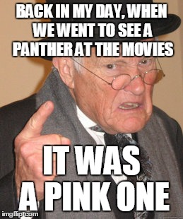Black is the new pink | BACK IN MY DAY, WHEN WE WENT TO SEE A PANTHER AT THE MOVIES IT WAS A PINK ONE | image tagged in memes,back in my day,black panther,pink panther,movie,black panther friday | made w/ Imgflip meme maker