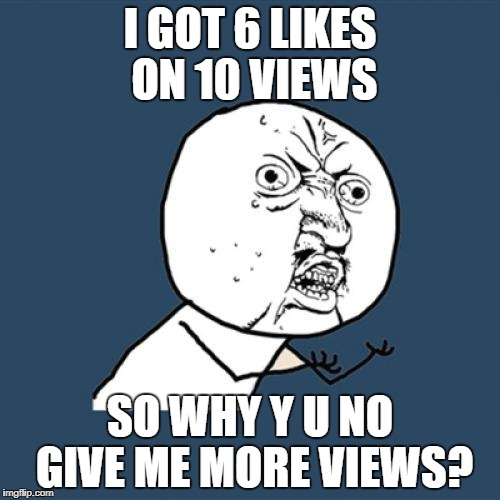 Y U No Meme | I GOT 6 LIKES ON 10 VIEWS SO WHY Y U NO GIVE ME MORE VIEWS? | image tagged in memes,y u no | made w/ Imgflip meme maker