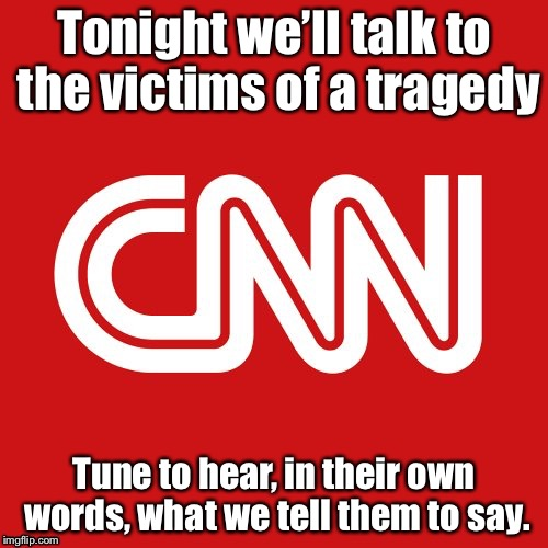 We don't make the news, we FAKE the news. | Tonight we'll talk to the victims of a tragedy Tune to hear, in their own words, what we tell them to say. | image tagged in cnn very fake news | made w/ Imgflip meme maker