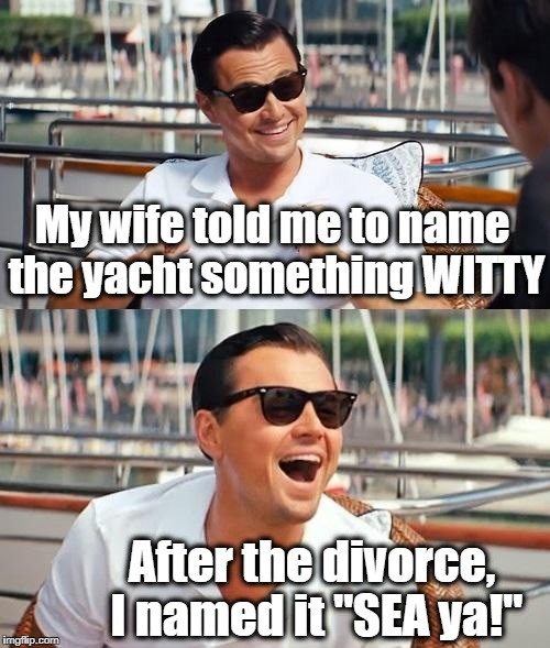 "I made this joke up myself | My wife told me to name the yacht something WITTY After the divorce, I named it ""SEA ya!"" 
