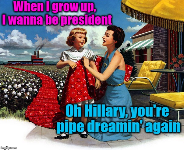 Poor Hillary | When I grow up,  I wanna be president Oh Hillary, you're pipe dreamin' again | image tagged in vintage picture,politics | made w/ Imgflip meme maker