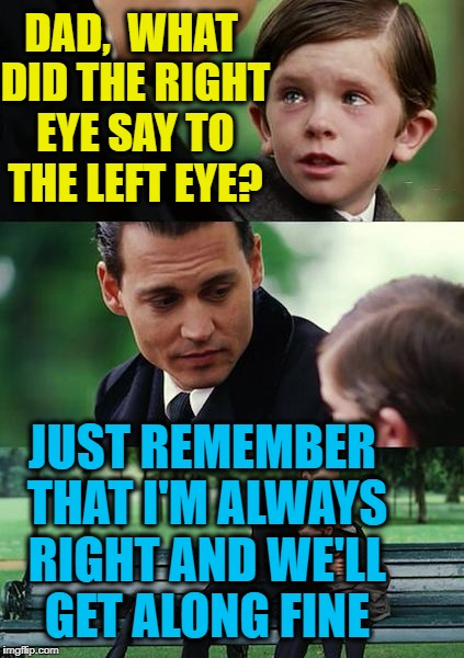 Finding Neverland Meme | DAD,  WHAT DID THE RIGHT EYE SAY TO THE LEFT EYE? JUST REMEMBER THAT I'M ALWAYS RIGHT AND WE'LL GET ALONG FINE | image tagged in memes,finding neverland | made w/ Imgflip meme maker