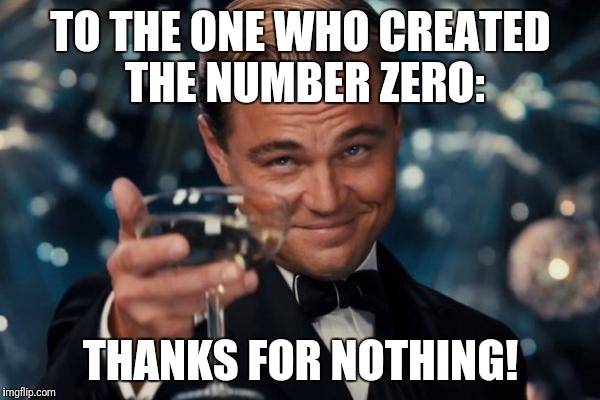 But I don't mean anything Negative to him/her | TO THE ONE WHO CREATED THE NUMBER ZERO: THANKS FOR NOTHING! | image tagged in memes,leonardo dicaprio cheers | made w/ Imgflip meme maker