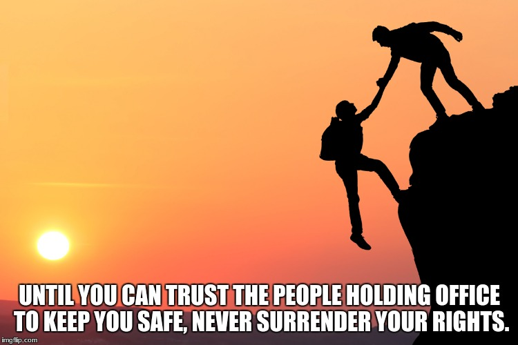 UNTIL YOU CAN TRUST THE PEOPLE HOLDING OFFICE TO KEEP YOU SAFE, NEVER SURRENDER YOUR RIGHTS. | image tagged in trust | made w/ Imgflip meme maker