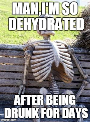 Waiting Skeleton Meme | MAN,I'M SO DEHYDRATED AFTER BEING DRUNK FOR DAYS | image tagged in memes,waiting skeleton | made w/ Imgflip meme maker