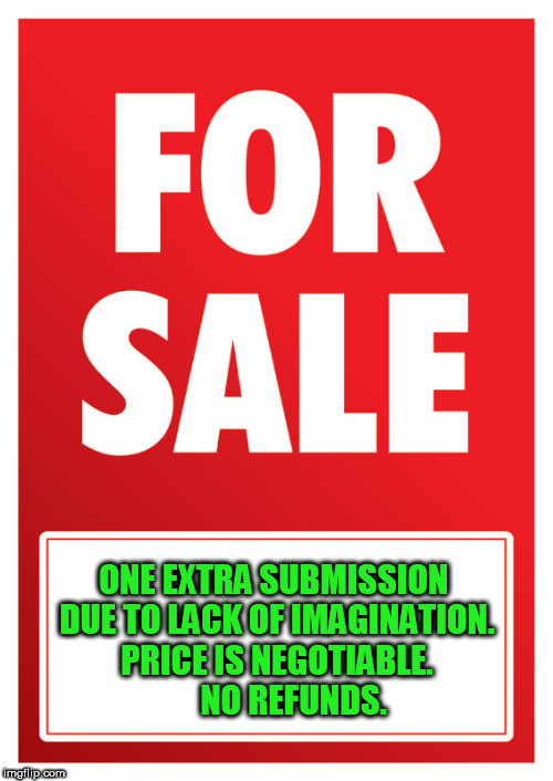 FOR SALE |  ONE EXTRA SUBMISSION DUE TO LACK OF IMAGINATION. PRICE IS NEGOTIABLE.      NO REFUNDS. | image tagged in for sale,meme,funny meme | made w/ Imgflip meme maker