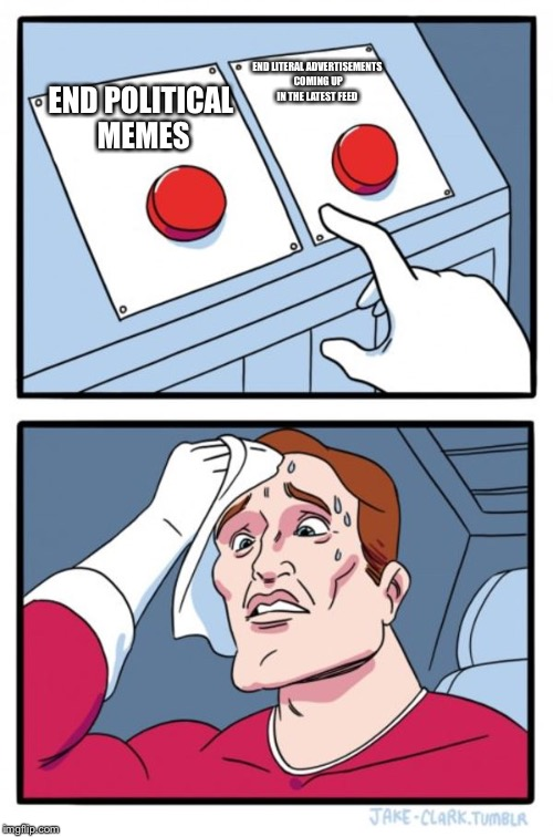 Might do a poll on which is more annoying... | END POLITICAL MEMES END LITERAL ADVERTISEMENTS COMING UP IN THE LATEST FEED | image tagged in memes,two buttons,political,advertising | made w/ Imgflip meme maker