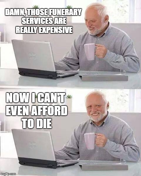 Hide the Pain Harold Meme | DAMN, THOSE FUNERARY SERVICES ARE REALLY EXPENSIVE NOW I CAN'T EVEN AFFORD TO DIE | image tagged in memes,hide the pain harold | made w/ Imgflip meme maker