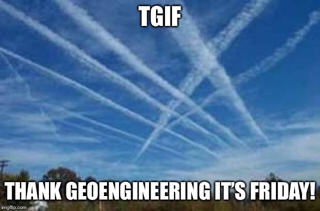 Happy Friday! | TGIF THANK GEOENGINEERING IT'S FRIDAY! | image tagged in memes,tgif,happy friday,chemtrails,geoengineering,funny memes | made w/ Imgflip meme maker