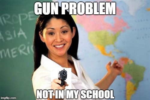 Unhelpful High School Teacher | GUN PROBLEM NOT IN MY SCHOOL | image tagged in memes,unhelpful high school teacher | made w/ Imgflip meme maker