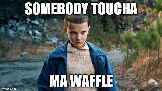 SOMEBODY TOUCHA MA WAFFLE | image tagged in eleven stranger things | made w/ Imgflip meme maker