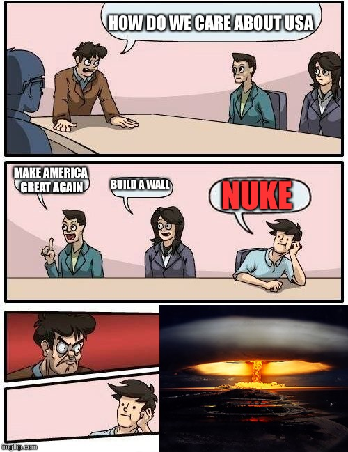 Nuke | HOW DO WE CARE ABOUT USA MAKE AMERICA GREAT AGAIN BUILD A WALL NUKE | image tagged in memes,boardroom meeting suggestion,nuke | made w/ Imgflip meme maker