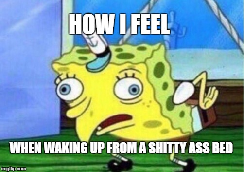 Mocking Spongebob Meme | HOW I FEEL WHEN WAKING UP FROM A SHITTY ASS BED | image tagged in memes,mocking spongebob | made w/ Imgflip meme maker