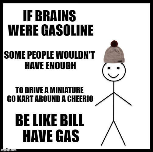 if brains were gasoline | IF BRAINS WERE GASOLINE SOME PEOPLE WOULDN'T HAVE ENOUGH TO DRIVE A MINIATURE GO KART AROUND A CHEERIO BE LIKE BILL HAVE GAS | image tagged in memes,be like bill | made w/ Imgflip meme maker