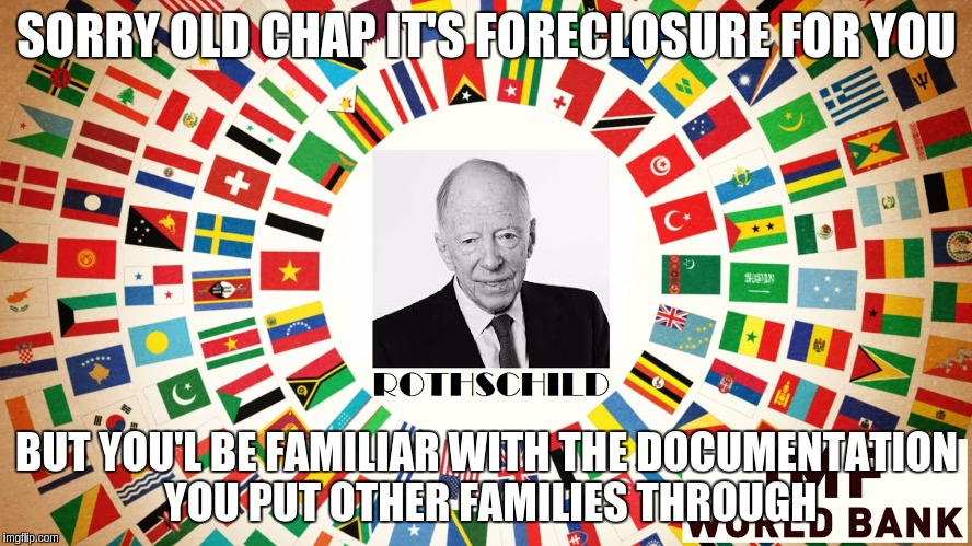 SORRY OLD CHAP IT'S FORECLOSURE FOR YOU BUT YOU'L BE FAMILIAR WITH THE DOCUMENTATION YOU PUT OTHER FAMILIES THROUGH | image tagged in good bye corrupt parasitic banking system | made w/ Imgflip meme maker