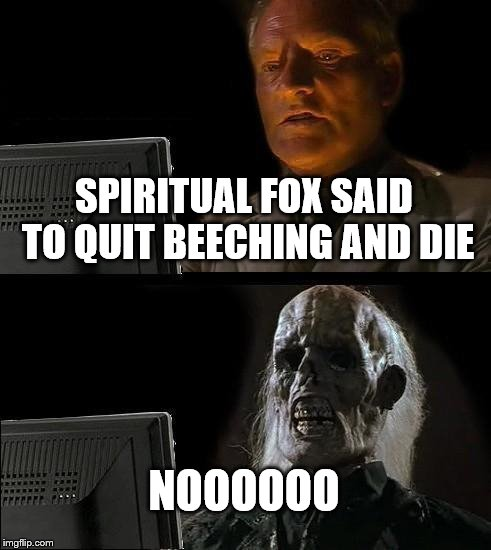 Ill Just Wait Here Meme | SPIRITUAL FOX SAID TO QUIT BEECHING AND DIE NOOOOOO | image tagged in memes,ill just wait here | made w/ Imgflip meme maker
