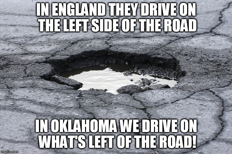 IN ENGLAND THEY DRIVE ON THE LEFT SIDE OF THE ROAD IN OKLAHOMA WE DRIVE ON WHAT'S LEFT OF THE ROAD! | image tagged in pothole | made w/ Imgflip meme maker