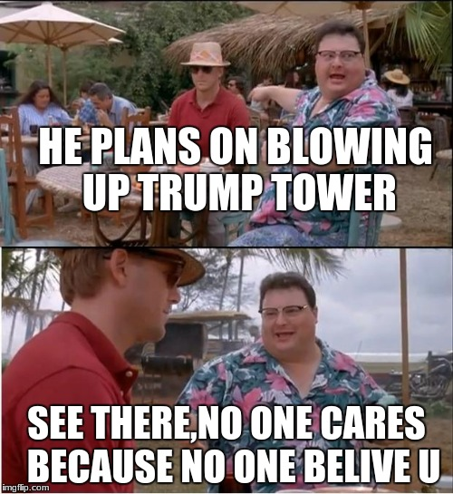 no one believes u | HE PLANS ON BLOWING UP TRUMP TOWER SEE THERE,NO ONE CARES  BECAUSE NO ONE BELIVE U | image tagged in memes,see nobody cares,funny memes,donald trump | made w/ Imgflip meme maker