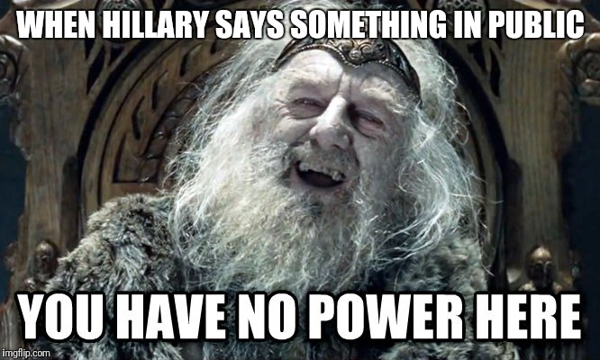 LOTR | WHEN HILLARY SAYS SOMETHING IN PUBLIC | image tagged in lotr,hillary clinton | made w/ Imgflip meme maker