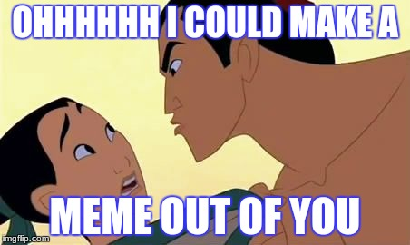 mulan  | OHHHHHH I COULD MAKE A MEME OUT OF YOU | image tagged in mulan | made w/ Imgflip meme maker