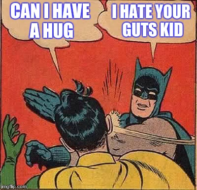 Batman Slapping Robin Meme | CAN I HAVE A HUG I HATE YOUR GUTS KID | image tagged in memes,batman slapping robin | made w/ Imgflip meme maker