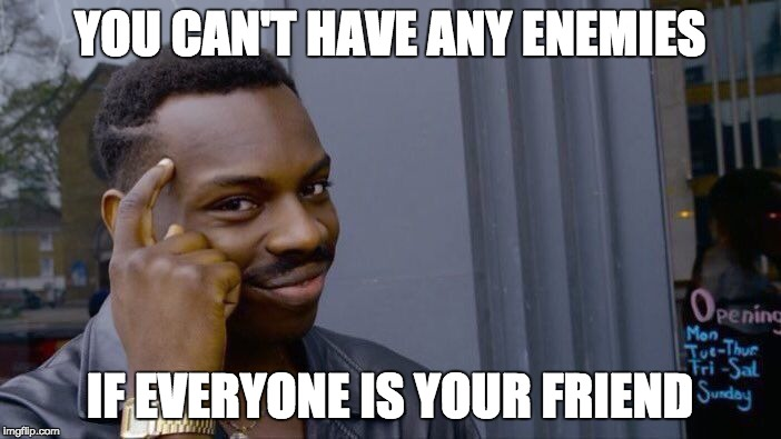 Roll Safe Think About It Meme | YOU CAN'T HAVE ANY ENEMIES IF EVERYONE IS YOUR FRIEND | image tagged in memes,roll safe think about it | made w/ Imgflip meme maker