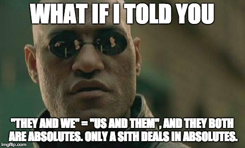 "Matrix Morpheus Meme | WHAT IF I TOLD YOU ""THEY AND WE"" = ""US AND THEM"", AND THEY BOTH ARE ABSOLUTES. ONLY A SITH DEALS IN ABSOLUTES. 