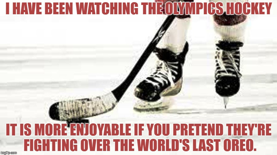 I HAVE BEEN WATCHING THE OLYMPICS HOCKEY IT IS MORE ENJOYABLE IF YOU PRETEND THEY'RE FIGHTING OVER THE WORLD'S LAST OREO. | image tagged in hockey,olympics,funny,funny memes,memes | made w/ Imgflip meme maker