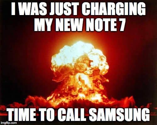 Nuclear Explosion | I WAS JUST CHARGING MY NEW NOTE 7 TIME TO CALL SAMSUNG | image tagged in memes,nuclear explosion | made w/ Imgflip meme maker