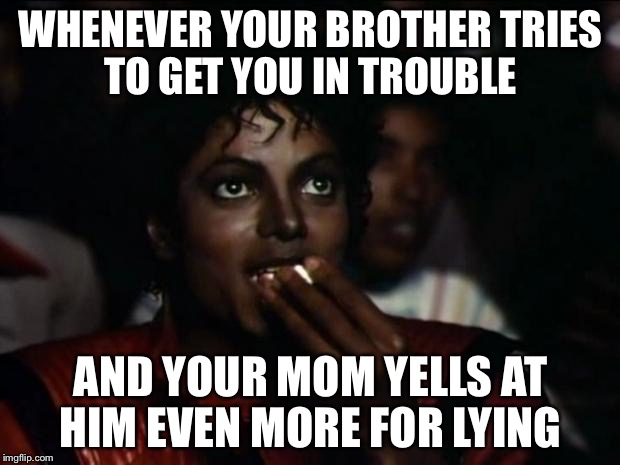 Michael Jackson Popcorn Meme | WHENEVER YOUR BROTHER TRIES TO GET YOU IN TROUBLE AND YOUR MOM YELLS AT HIM EVEN MORE FOR LYING | image tagged in memes,michael jackson popcorn | made w/ Imgflip meme maker