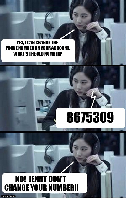 Call Center Rep |  YES, I CAN CHANGE THE PHONE NUMBER ON YOUR ACCOUNT.  WHAT'S THE OLD NUMBER? 8675309; NO!  JENNY DON'T CHANGE YOUR NUMBER!! | image tagged in call center rep | made w/ Imgflip meme maker