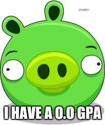 Angry Birds Pig Meme | I HAVE A O.O GPA | image tagged in memes,angry birds pig | made w/ Imgflip meme maker