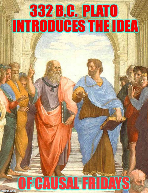 It's Causal Friday, people.  Go with the flow. | 332 B.C.  PLATO INTRODUCES THE IDEA OF CAUSAL FRIDAYS | image tagged in plato and aristotle in the school of athens,memes,causal fridays | made w/ Imgflip meme maker
