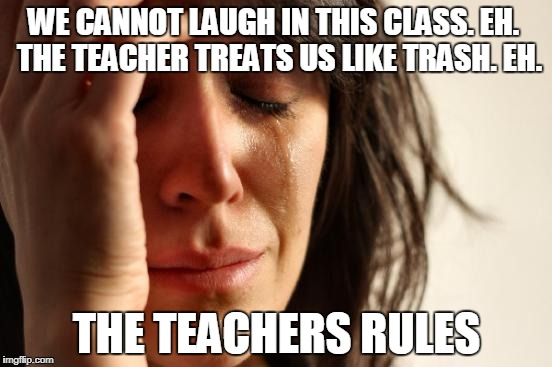 The teachers rules | WE CANNOT LAUGH IN THIS CLASS. EH.  THE TEACHER TREATS US LIKE TRASH. EH. THE TEACHERS RULES | image tagged in first world problems,teachers are mean | made w/ Imgflip meme maker