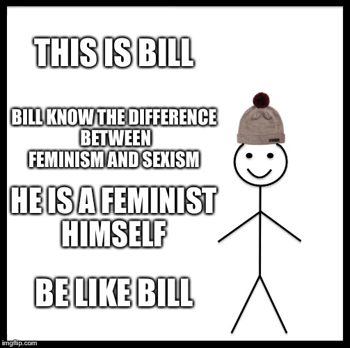 Be Like Bill Meme | THIS IS BILL BILL KNOW THE DIFFERENCE BETWEEN FEMINISM AND SEXISM HE IS A FEMINIST HIMSELF BE LIKE BILL | image tagged in memes,be like bill | made w/ Imgflip meme maker